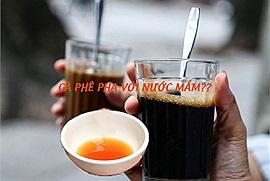 Người Hà Nội từng thích uống cà phê với nước mắm? Nghe mà sốc quá đi!